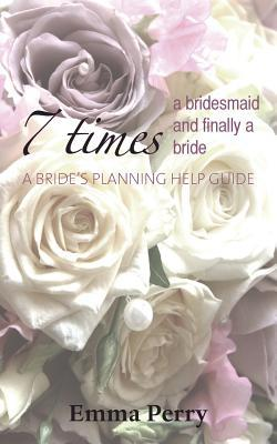 7 Times a Bridesmaid and Finally a Bride Emma Perry