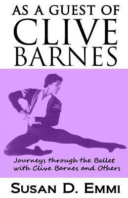As a Guest of Clive Barnes: Journeys Through the Ballet with Clive Barnes and Others  by  Susan D Emmi