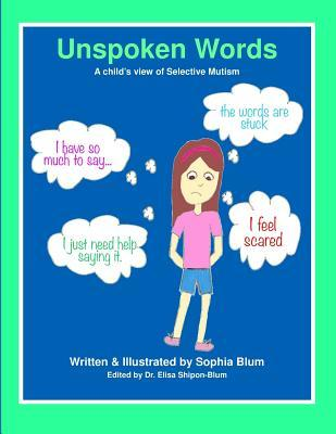 Unspoken Words: A Childs View of Selective Mutism Sophie Shipon Blum