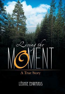 Living the Moment: A True Story  by  Leonie Edwards