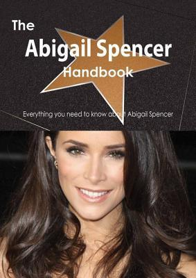 The Abigail Spencer Handbook - Everything You Need to Know about Abigail Spencer Emily Smith