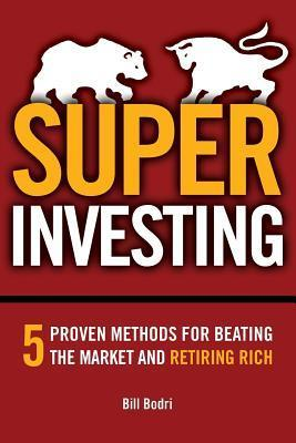 Super Investing: 5 Proven Methods for Beating the Market and Retiring Rich  by  Bill Bodri