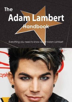 The Adam Lambert Handbook - Everything You Need to Know about Adam Lambert  by  Emily Smith