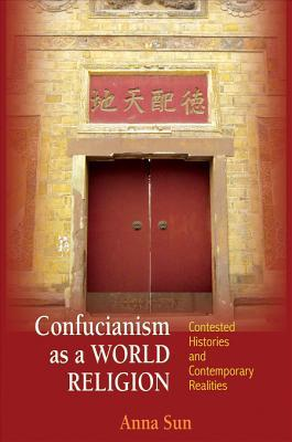 Confucianism as a World Religion: Contested Histories and Contemporary Realities  by  Ann Sun