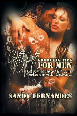 Intimate Grooming Tips for Men : Get Down to Basics and Reclaim More Bedroom Action & Intimacy...  by  Sandy Fernandes