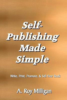 Self-Publishing Made Simple: Write, Print, Promote and Sell Your Own Book A. Roy Milligan