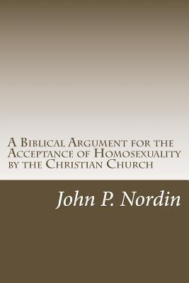 A Biblical Argument for the Acceptance of Homosexuality  by  the Christian Church by John P. Nordin