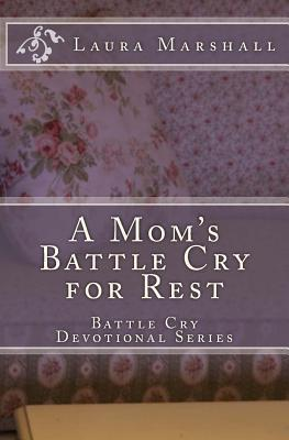 A Moms Battle Cry for Rest  by  Laura J. Marshall