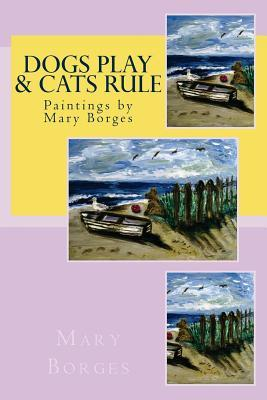 Dogs Play & Cats Rule: Paintings  by  Mary Borges by Mary Borges