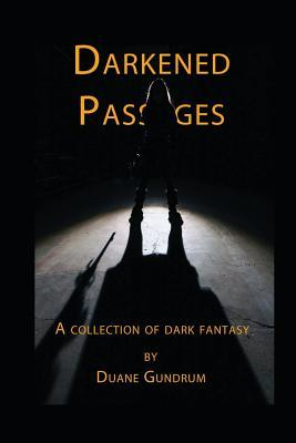 Darkened Passages: A Collection of Dark Fantasy Duane Gundrum