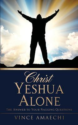 Christ Yeshua Alone: The Answer to Your Nagging Questions  by  Vince Amaechi