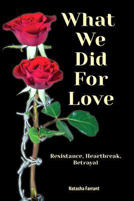 What We Did for Love: Resistance, Heartbreak, Betrayal  by  Natasha Farrant
