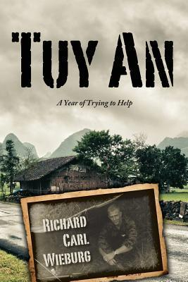 Tuy an: A Year of Trying to Help  by  Richard Carl Wieburg