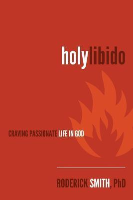 Holy Libido: Craving Passionate Life in God Roderick Smith