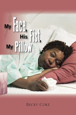 My Face, His Fist, My Pillow  by  Becky Coke