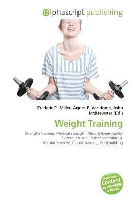 Weight Training: Strength Training, Physical Strength, Muscle Hypertrophy, Skeletal Muscle, Resistance Training, Aerobic Exercise, Circuit Training, Bodybuilding, ... Powerlifting, Strongman  by  John McBrewster
