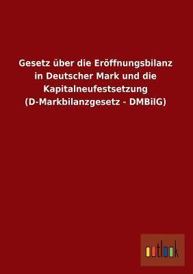 Gesetz Uber Die Eroffnungsbilanz in Deutscher Mark Und Die Kapitalneufestsetzung  by  Anonymous