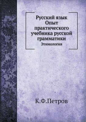 Russkij Yazyk. Opyt Prakticheskogo Uchebnika Russkoj Grammatiki Etimologiya K.F. Petrov