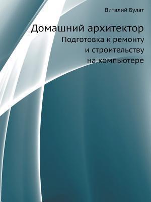 Domashnij Arhitektor Podgotovka K Remontu I Stroitelstvu Na Kompyutere  by  Vitalij Bulat
