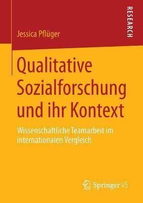 Qualitative Sozialforschung Und Ihr Kontext: Wissenschaftliche Teamarbeit Im Internationalen Vergleich  by  Jessica Pfluger