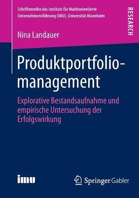 Produktportfoliomanagement: Explorative Bestandsaufnahme Und Empirische Untersuchung Der Erfolgswirkung  by  Nina Landauer