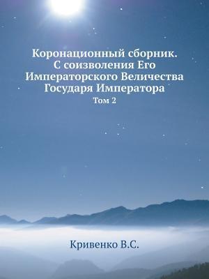 Koronatsionnyj Sbornik. S Soizvoleniya Ego Imperatorskogo Velichestva Gosudarya Imperatora Tom 2  by  V S Krivenko