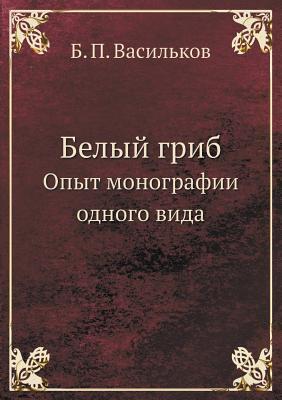 Belyj Grib Opyt Monografii Odnogo Vida  by  B.P. Vasilkov