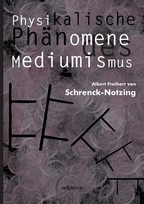 Physikalische Phanomene Des Mediumismus - Eine Forschung Uber Die Telekinese, Den Spiritismus Und Seine Medien  by  Albert Freiherr Von Schrenck-Notzing