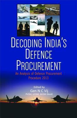 Decoding Indias Defence Procurement: An Analysis of Defence Procurement Procedure 2013  by  Gen N C Vij (Retd)