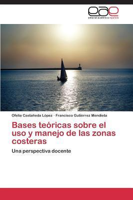 Bases Teoricas Sobre El USO y Manejo de Las Zonas Costeras  by  Castaneda Lopez Ofelia