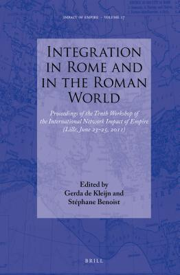 Integration in Rome and in the Roman World: Proceedings of the Tenth Workshop of the International Network Impact of Empire (Lille, June 23-25, 2011)  by  G Kleijn