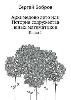 Arhimedovo Leto Ili Istoriya Sodruzhestva Yunyh Matematikov Kniga 1  by  Sergej Bobrov