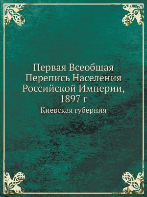 Pervaya Vseobschaya Perepis Naseleniya Rossijskoj Imperii, 1897 G Kievskaya Guberniya Sbornik