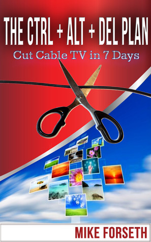 The CTRL ALT DEL Plan Cut Cable TV in 7...  by  Mike Forseth