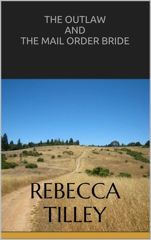 The Outlaw and the Mail Order Bride (Berkeleys Revenge, #1) Rebecca Tilley