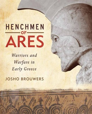Henchmen of Ares: Warriors and Warfare in Early Greece  by  Josho Brouwers