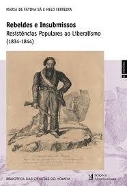 Rebeldes e Insubmissos. Resistências Populares ao Liberalismo (1834-1844) Maria de Fátima Sá e Melo Ferreira
