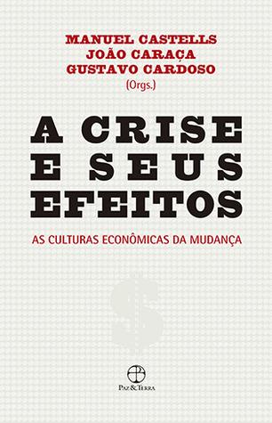 A Crise e Seus Efeitos: As Culturas Econômicas da Mudança  by  Manuel Castells