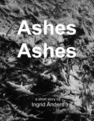 Ashes Ashes  by  Ingrid Anders
