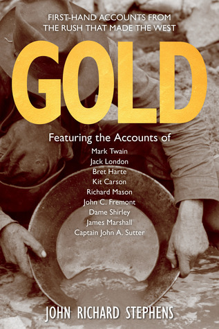 Gold: Firsthand Accounts from the Rush That Made the West John Richard Stephens