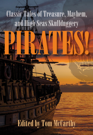 Pirates!: Classic Tales of Treasure, Mayhem, and High Seas Skullduggery  by  Tom  McCarthy