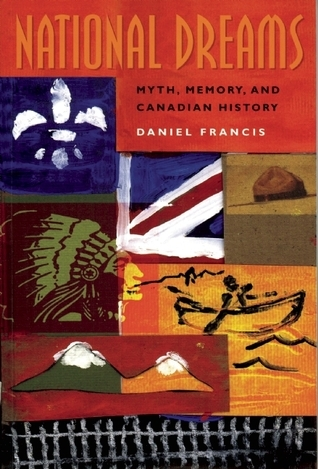 National Dreams: Myth, Memory, and Canadian History Daniel Francis