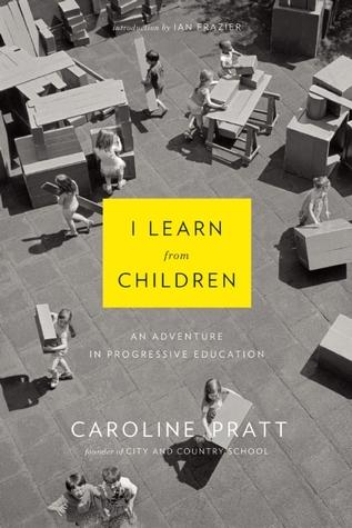 I Learn from Children: An Adventure in Progressive Education  by  Caroline Pratt