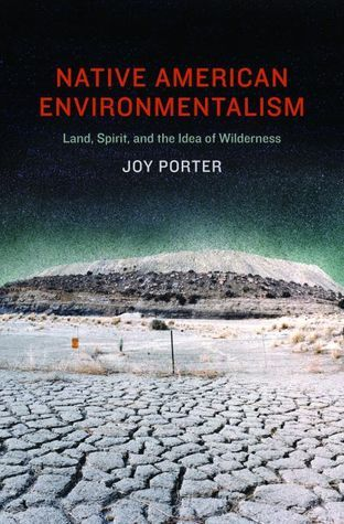 Native American Environmentalism: Land, Spirit, and the Idea of Wilderness  by  Joy Porter