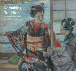 Remaking Tradition: Modern Art of Japan from the Tokyo National Museum  by  Hiroyuki Shimatani