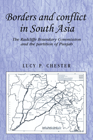 Borders and Conflict in South Asia: The Radcliffe Boundary Commission and the Partition of Punjab  by  Lucy P. Chester
