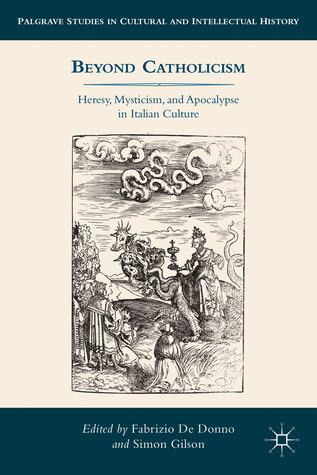 Beyond Catholicism: Heresy, Mysticism, and Apocalypse in Italian Culture  by  Fabrizio De Donno