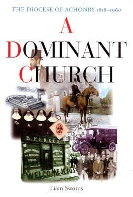 A Dominant Church: The Diocese of Achonry 1818-1960  by  Liam Swords