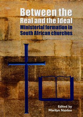 Between the Real and the Ideal: Ministerial Formation in South African Churches Marilyn Naidoo