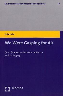 We Were Gasping for Air: [Post-]Yugoslav Anti-War Activism and Its Legacy  by  Bojan Bilic